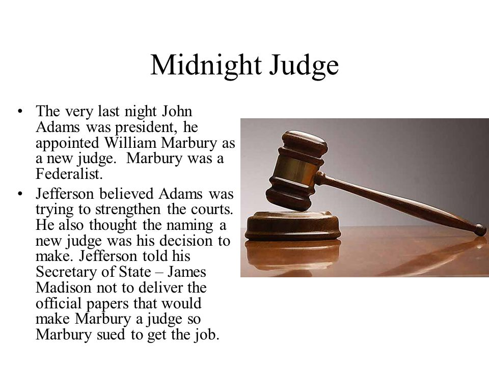 Midnight Judge The very last night John Adams was president, he appointed William Marbury as a new judge.