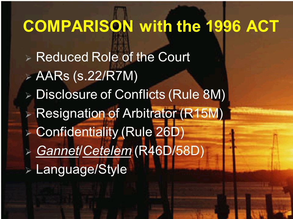 COMPARISON with the 1996 ACT  Reduced Role of the Court  AARs (s.22/R7M)  Disclosure of Conflicts (Rule 8M)  Resignation of Arbitrator (R15M)  Confidentiality (Rule 26D)  Gannet/Cetelem (R46D/58D)  Language/Style
