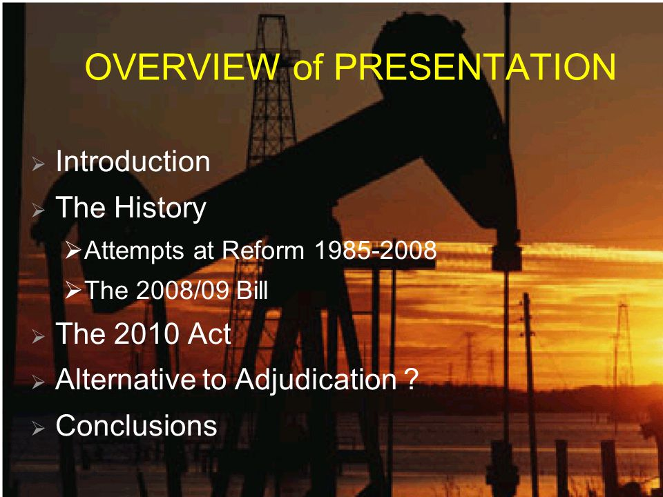 OVERVIEW of PRESENTATION  Introduction  The History  Attempts at Reform 1985-2008  The 2008/09 Bill  The 2010 Act  Alternative to Adjudication .