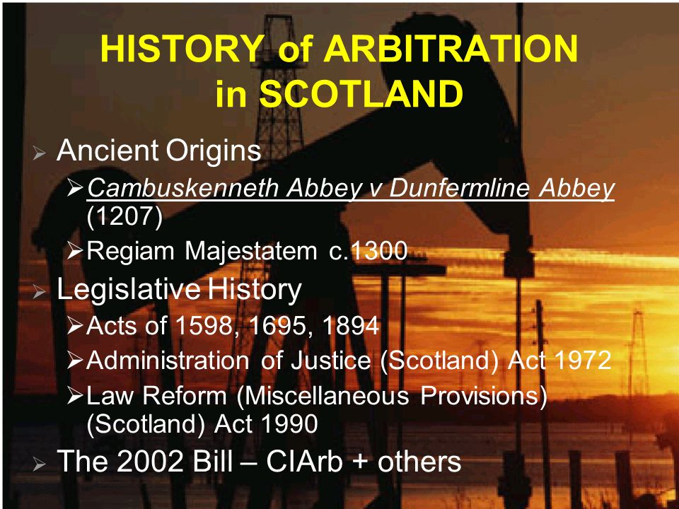 HISTORY of ARBITRATION in SCOTLAND  Ancient Origins  Cambuskenneth Abbey v Dunfermline Abbey (1207)  Regiam Majestatem c.1300  Legislative History  Acts of 1598, 1695, 1894  Administration of Justice (Scotland) Act 1972  Law Reform (Miscellaneous Provisions) (Scotland) Act 1990  The 2002 Bill – CIArb + others