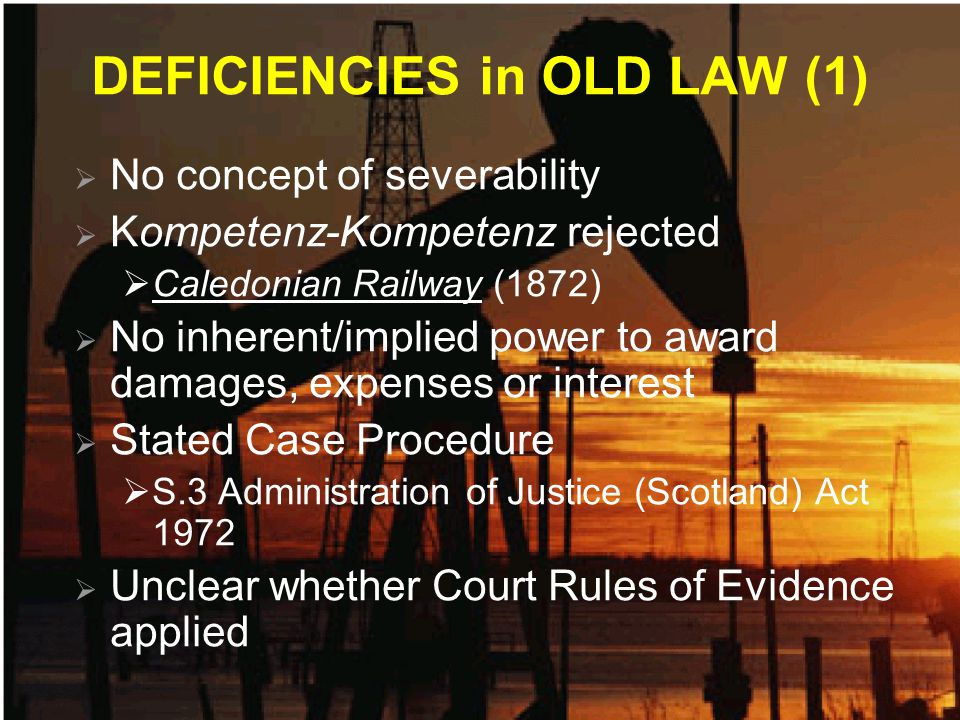 DEFICIENCIES in OLD LAW (1)  No concept of severability  Kompetenz-Kompetenz rejected  Caledonian Railway (1872)  No inherent/implied power to award damages, expenses or interest  Stated Case Procedure  S.3 Administration of Justice (Scotland) Act 1972  Unclear whether Court Rules of Evidence applied