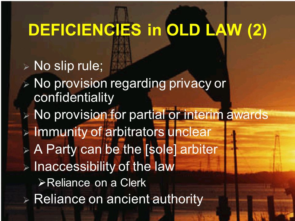 DEFICIENCIES in OLD LAW (2)  No slip rule;  No provision regarding privacy or confidentiality  No provision for partial or interim awards  Immunity of arbitrators unclear  A Party can be the [sole] arbiter  Inaccessibility of the law  Reliance on a Clerk  Reliance on ancient authority