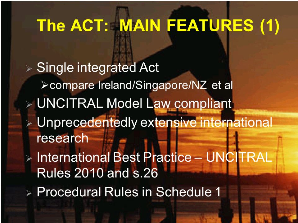 The ACT: MAIN FEATURES (1)  Single integrated Act  compare Ireland/Singapore/NZ et al  UNCITRAL Model Law compliant  Unprecedentedly extensive international research  International Best Practice – UNCITRAL Rules 2010 and s.26  Procedural Rules in Schedule 1