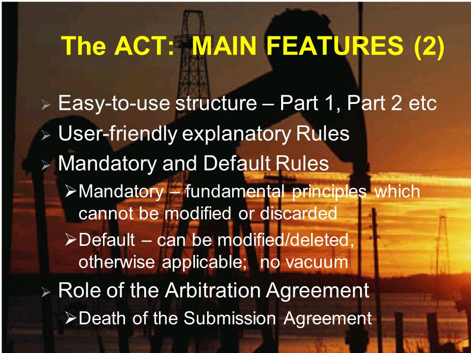 The ACT: MAIN FEATURES (2)  Easy-to-use structure – Part 1, Part 2 etc  User-friendly explanatory Rules  Mandatory and Default Rules  Mandatory – fundamental principles which cannot be modified or discarded  Default – can be modified/deleted, otherwise applicable; no vacuum  Role of the Arbitration Agreement  Death of the Submission Agreement