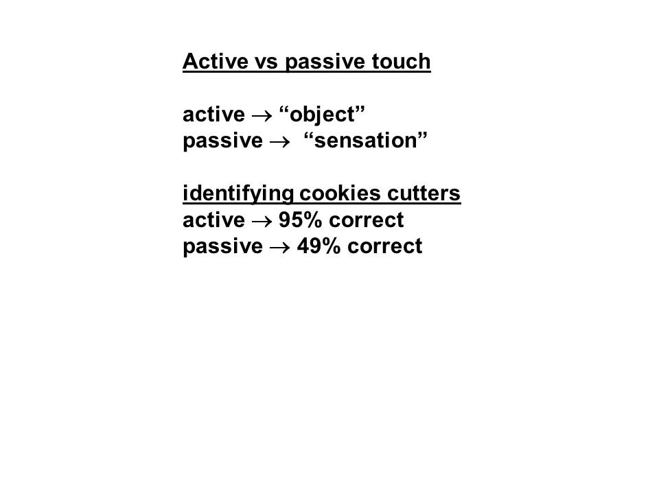 Active vs passive touch active  object passive  sensation identifying cookies cutters active  95% correct passive  49% correct
