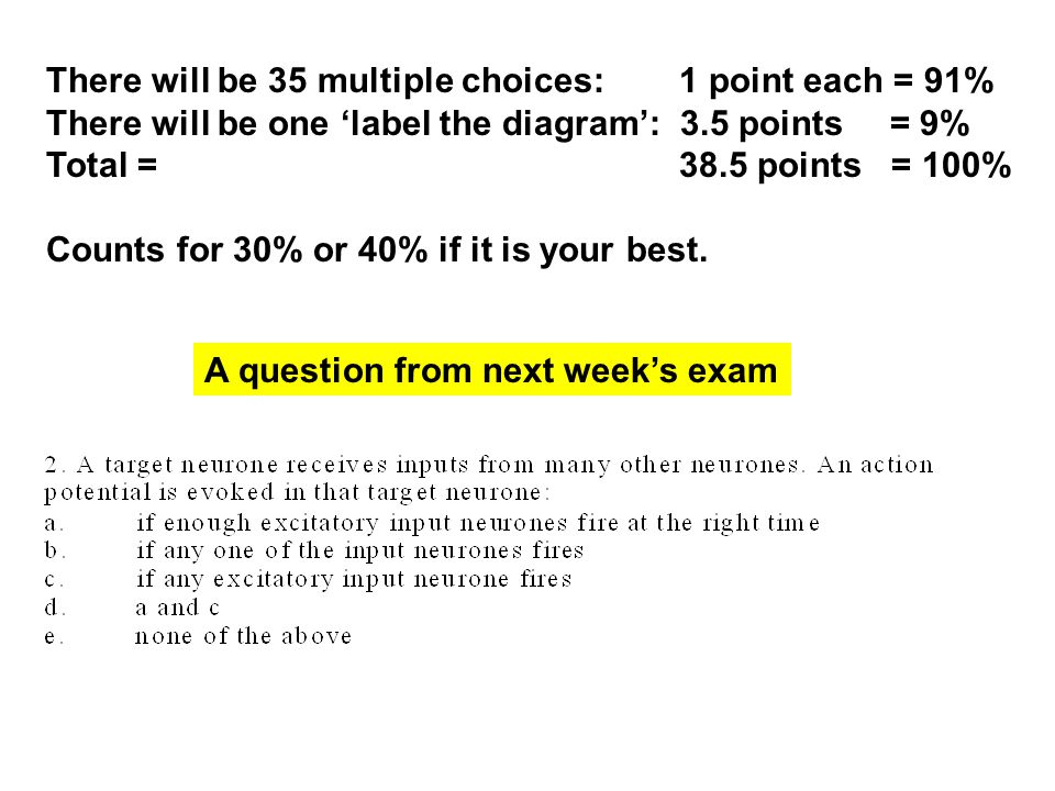 A question from next week's exam There will be 35 multiple choices: 1 point each = 91% There will be one 'label the diagram': 3.5 points= 9% Total = 38.5 points = 100% Counts for 30% or 40% if it is your best.