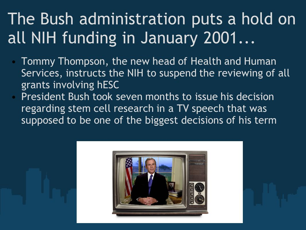 The Bush administration puts a hold on all NIH funding in January 2001... Tommy Thompson, the new head of Health and Human Services, instructs the NIH