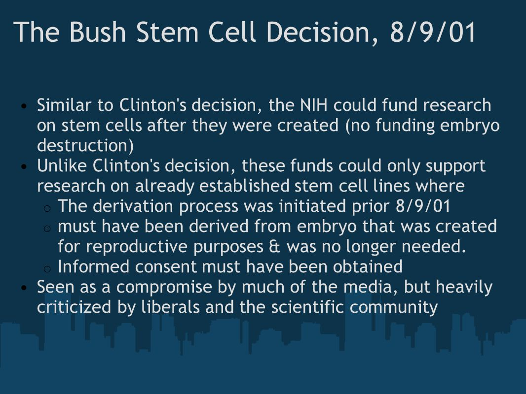 The Bush Stem Cell Decision, 8/9/01 Similar to Clinton's decision, the NIH could fund research on stem cells after they were created (no funding embry