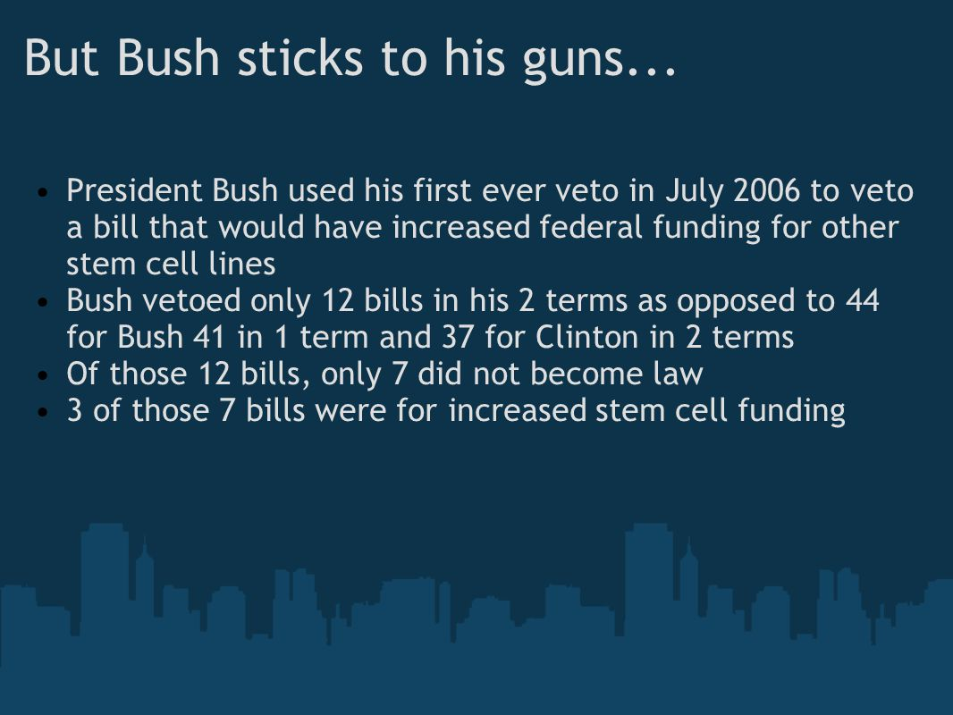But Bush sticks to his guns... President Bush used his first ever veto in July 2006 to veto a bill that would have increased federal funding for other