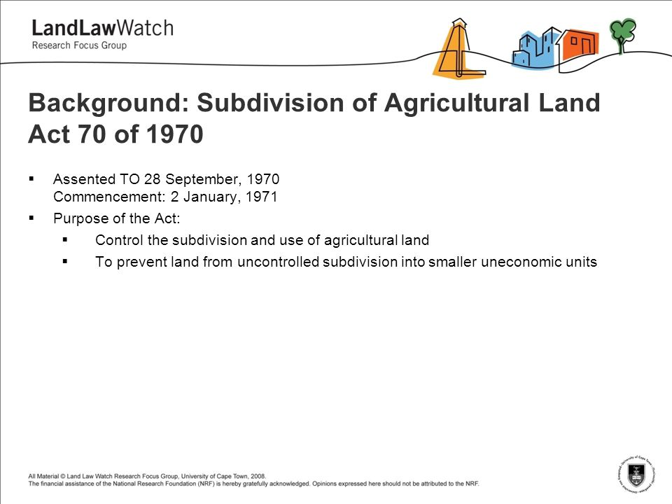 Background: Subdivision of Agricultural Land Act 70 of 1970  Assented TO 28 September, 1970 Commencement: 2 January, 1971  Purpose of the Act:  Control the subdivision and use of agricultural land  To prevent land from uncontrolled subdivision into smaller uneconomic units