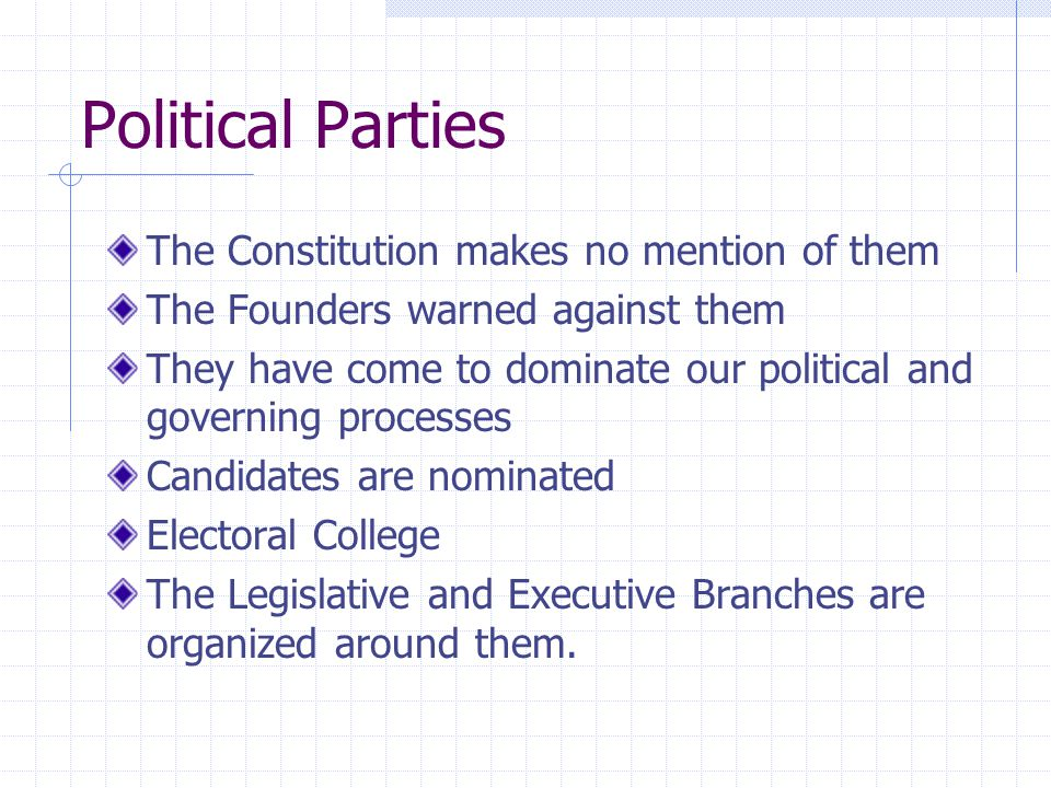 Political Parties The Constitution makes no mention of them The Founders warned against them They have come to dominate our political and governing pr