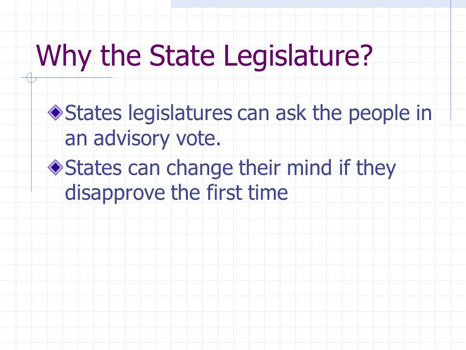 Why the State Legislature? States legislatures can ask the people in an advisory vote. States can change their mind if they disapprove the first time