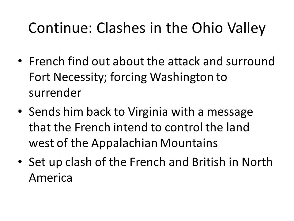 Continue: Clashes in the Ohio Valley French find out about the attack and surround Fort Necessity; forcing Washington to surrender Sends him back to V