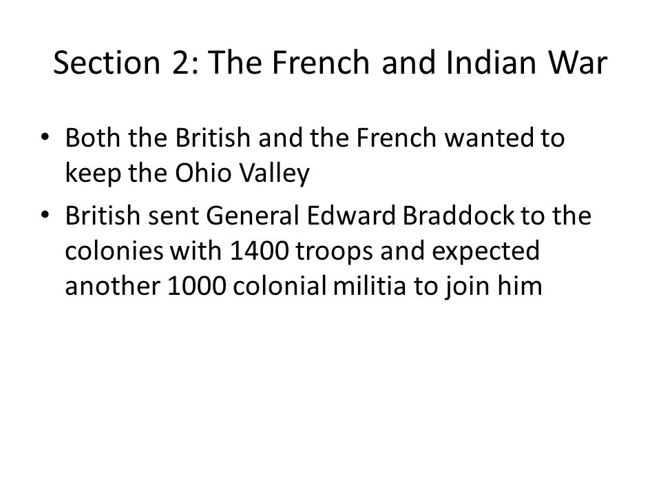 Section 2: The French and Indian War Both the British and the French wanted to keep the Ohio Valley British sent General Edward Braddock to the coloni