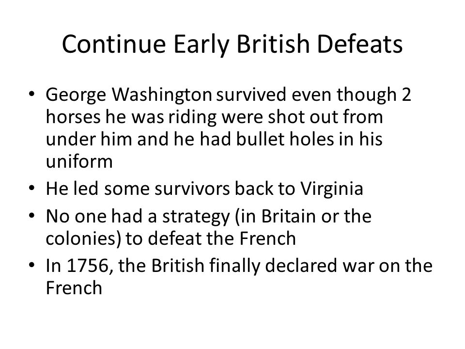 Continue Early British Defeats George Washington survived even though 2 horses he was riding were shot out from under him and he had bullet holes in h