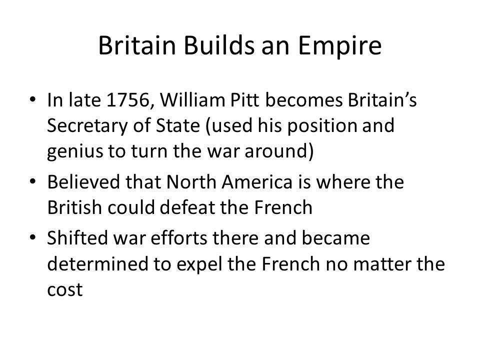 Britain Builds an Empire In late 1756, William Pitt becomes Britain's Secretary of State (used his position and genius to turn the war around) Believed that North America is where the British could defeat the French Shifted war efforts there and became determined to expel the French no matter the cost