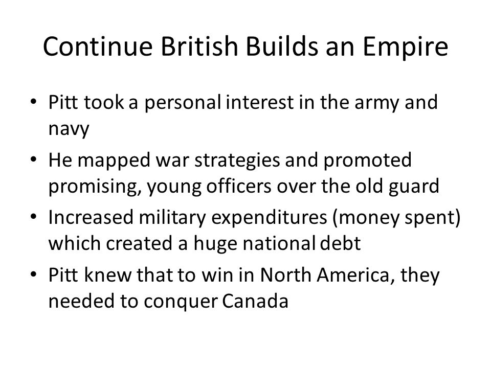 Continue British Builds an Empire Pitt took a personal interest in the army and navy He mapped war strategies and promoted promising, young officers over the old guard Increased military expenditures (money spent) which created a huge national debt Pitt knew that to win in North America, they needed to conquer Canada