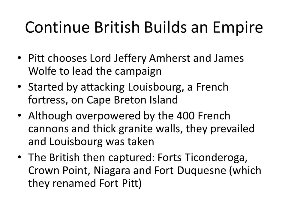 Continue British Builds an Empire Pitt chooses Lord Jeffery Amherst and James Wolfe to lead the campaign Started by attacking Louisbourg, a French for