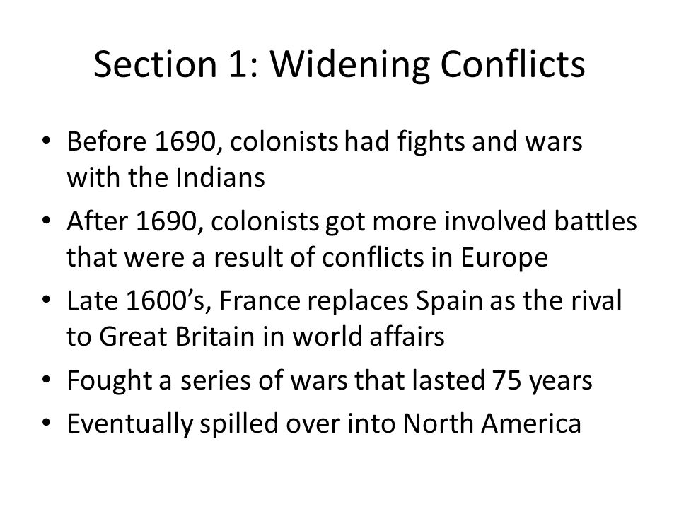 Section 1: Widening Conflicts Before 1690, colonists had fights and wars with the Indians After 1690, colonists got more involved battles that were a result of conflicts in Europe Late 1600's, France replaces Spain as the rival to Great Britain in world affairs Fought a series of wars that lasted 75 years Eventually spilled over into North America