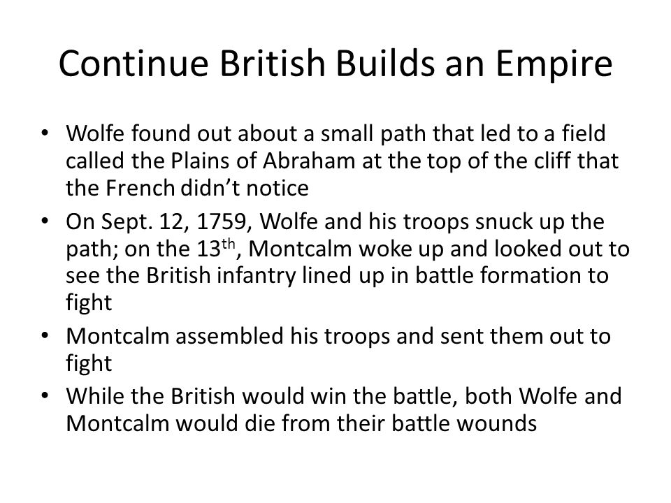 Continue British Builds an Empire Wolfe found out about a small path that led to a field called the Plains of Abraham at the top of the cliff that the