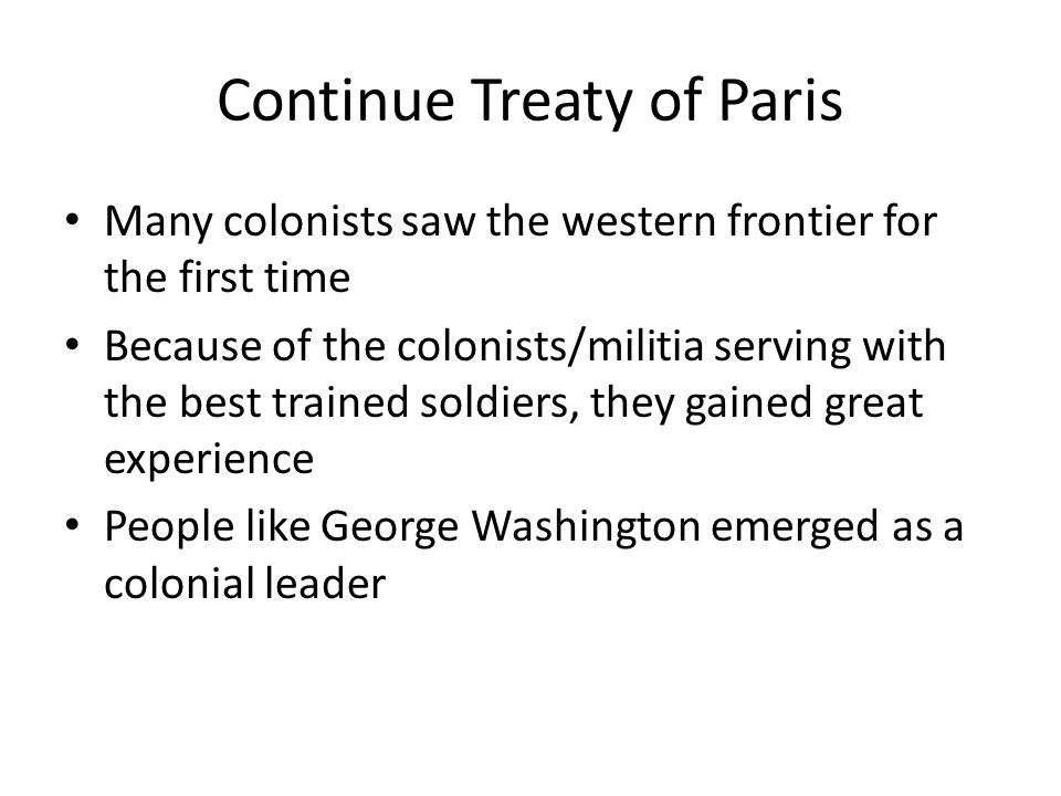 Continue Treaty of Paris Many colonists saw the western frontier for the first time Because of the colonists/militia serving with the best trained soldiers, they gained great experience People like George Washington emerged as a colonial leader