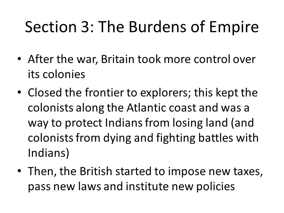 Section 3: The Burdens of Empire After the war, Britain took more control over its colonies Closed the frontier to explorers; this kept the colonists along the Atlantic coast and was a way to protect Indians from losing land (and colonists from dying and fighting battles with Indians) Then, the British started to impose new taxes, pass new laws and institute new policies