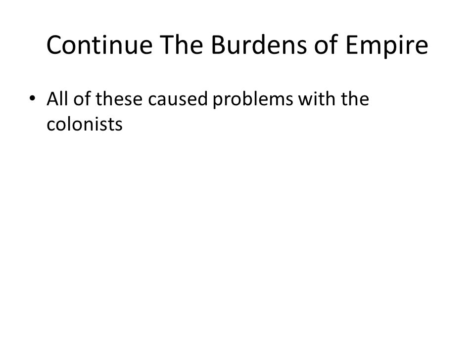 Continue The Burdens of Empire All of these caused problems with the colonists