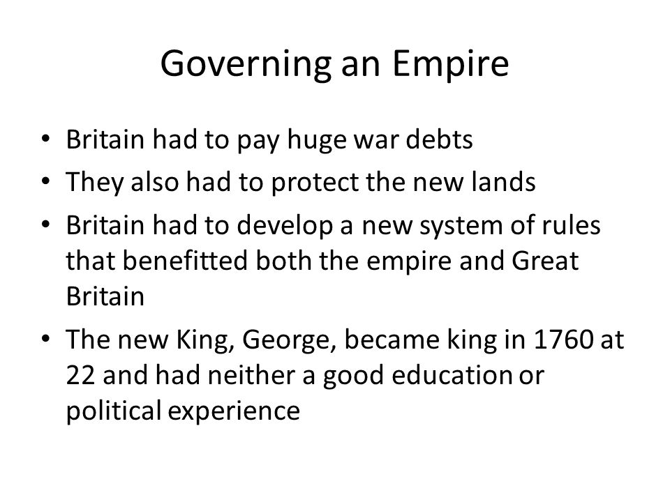 Governing an Empire Britain had to pay huge war debts They also had to protect the new lands Britain had to develop a new system of rules that benefitted both the empire and Great Britain The new King, George, became king in 1760 at 22 and had neither a good education or political experience