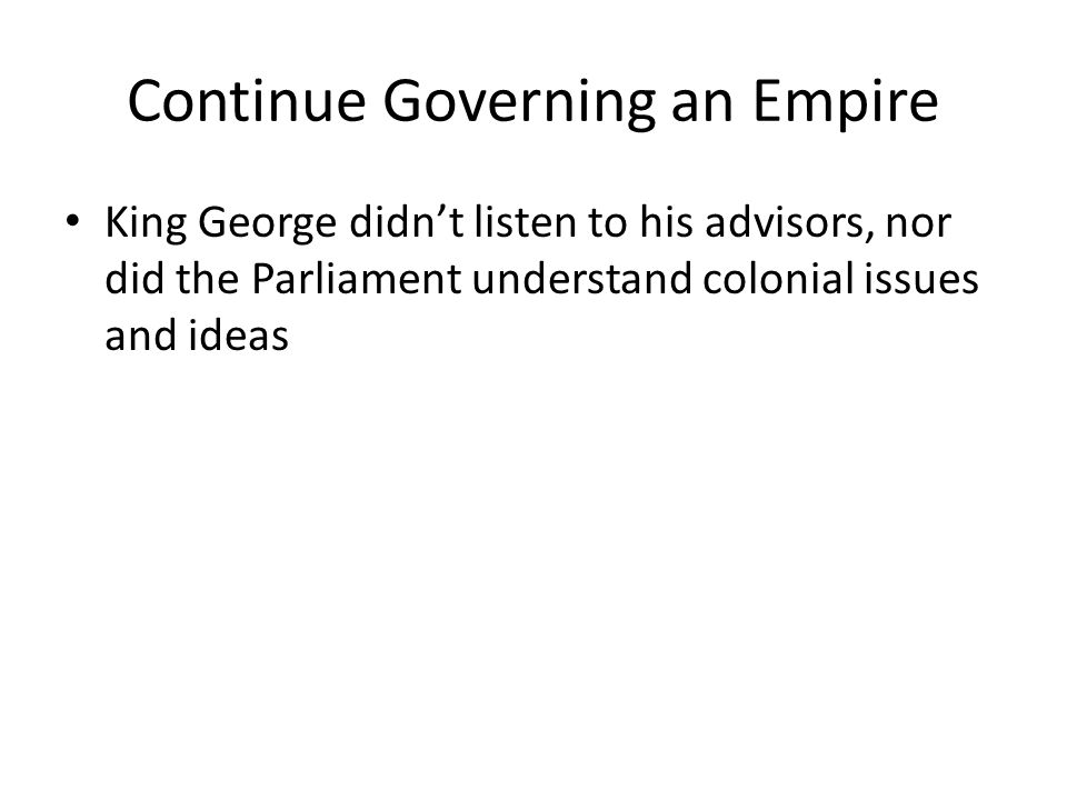 Continue Governing an Empire King George didn't listen to his advisors, nor did the Parliament understand colonial issues and ideas