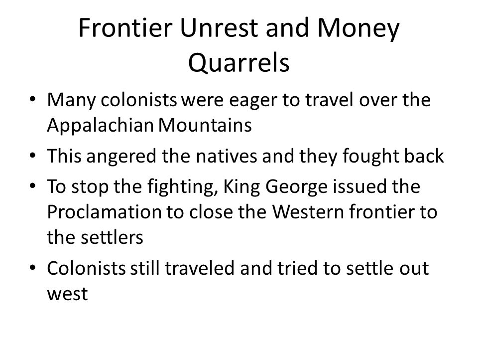 Frontier Unrest and Money Quarrels Many colonists were eager to travel over the Appalachian Mountains This angered the natives and they fought back To