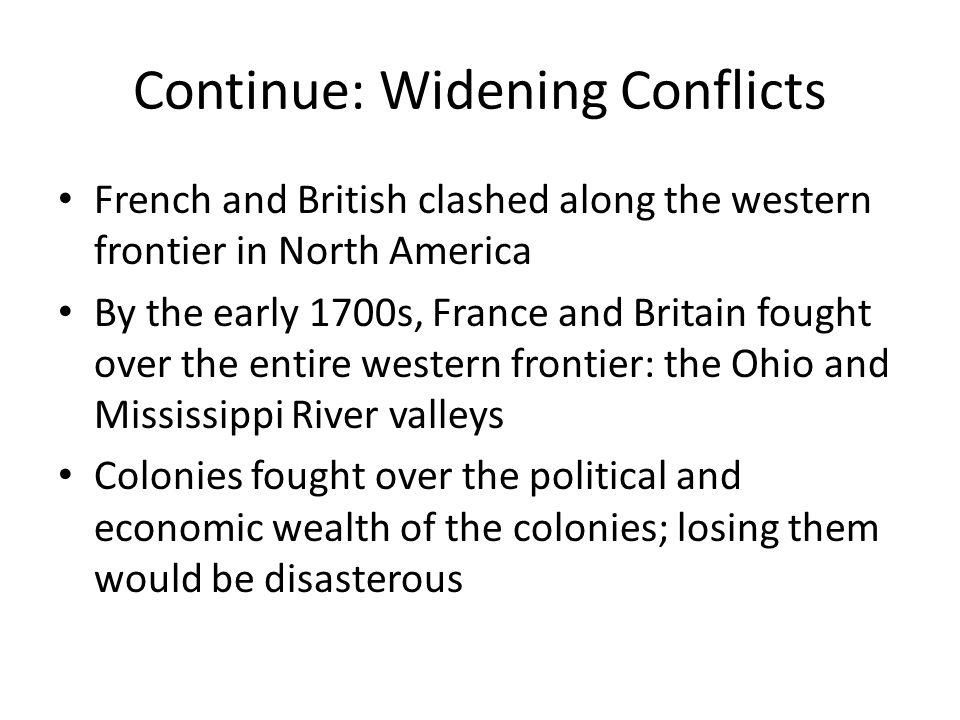 Continue: Widening Conflicts French and British clashed along the western frontier in North America By the early 1700s, France and Britain fought over the entire western frontier: the Ohio and Mississippi River valleys Colonies fought over the political and economic wealth of the colonies; losing them would be disasterous