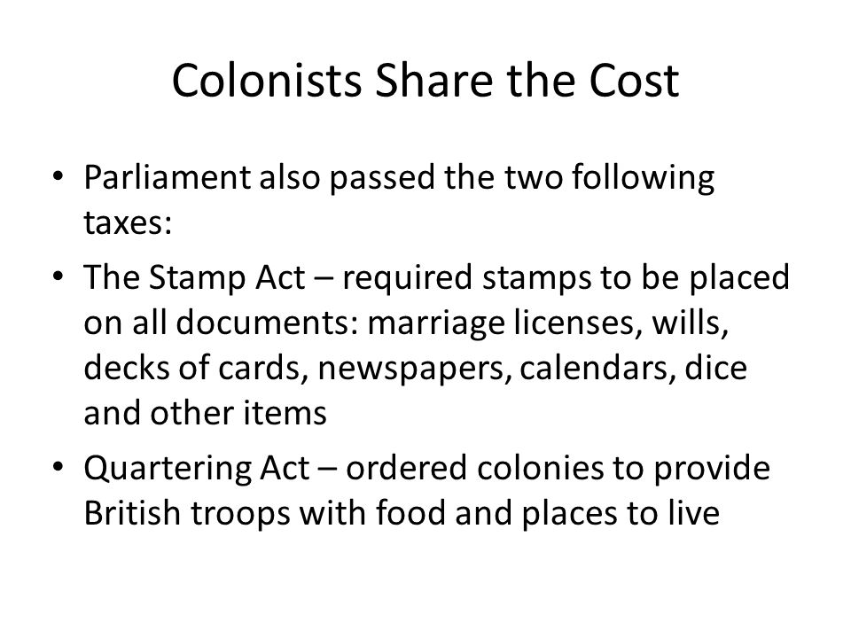 Colonists Share the Cost Parliament also passed the two following taxes: The Stamp Act – required stamps to be placed on all documents: marriage licen