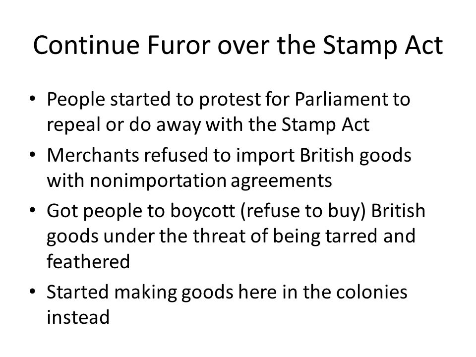 Continue Furor over the Stamp Act People started to protest for Parliament to repeal or do away with the Stamp Act Merchants refused to import British goods with nonimportation agreements Got people to boycott (refuse to buy) British goods under the threat of being tarred and feathered Started making goods here in the colonies instead