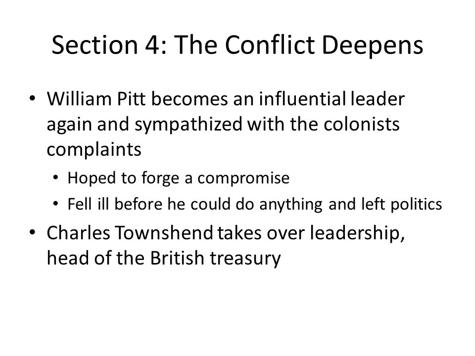 Section 4: The Conflict Deepens William Pitt becomes an influential leader again and sympathized with the colonists complaints Hoped to forge a compromise Fell ill before he could do anything and left politics Charles Townshend takes over leadership, head of the British treasury