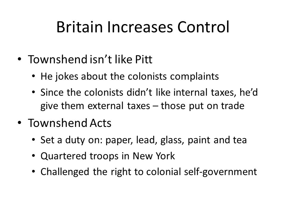 Britain Increases Control Townshend isn't like Pitt He jokes about the colonists complaints Since the colonists didn't like internal taxes, he'd give them external taxes – those put on trade Townshend Acts Set a duty on: paper, lead, glass, paint and tea Quartered troops in New York Challenged the right to colonial self-government
