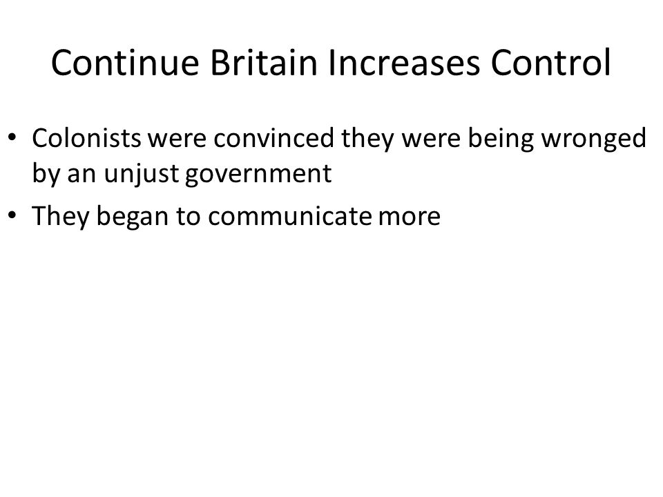 Continue Britain Increases Control Colonists were convinced they were being wronged by an unjust government They began to communicate more