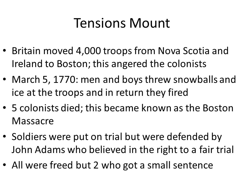 Tensions Mount Britain moved 4,000 troops from Nova Scotia and Ireland to Boston; this angered the colonists March 5, 1770: men and boys threw snowbal