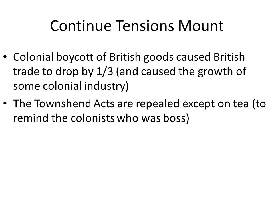 Continue Tensions Mount Colonial boycott of British goods caused British trade to drop by 1/3 (and caused the growth of some colonial industry) The Townshend Acts are repealed except on tea (to remind the colonists who was boss)