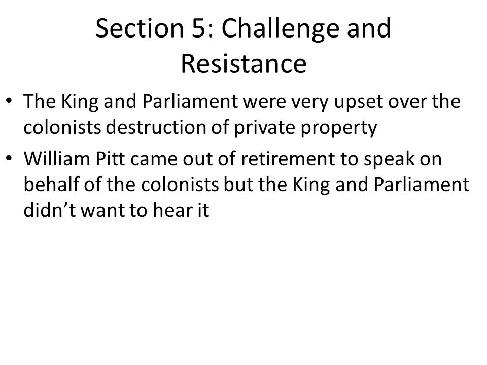 Section 5: Challenge and Resistance The King and Parliament were very upset over the colonists destruction of private property William Pitt came out of retirement to speak on behalf of the colonists but the King and Parliament didn't want to hear it