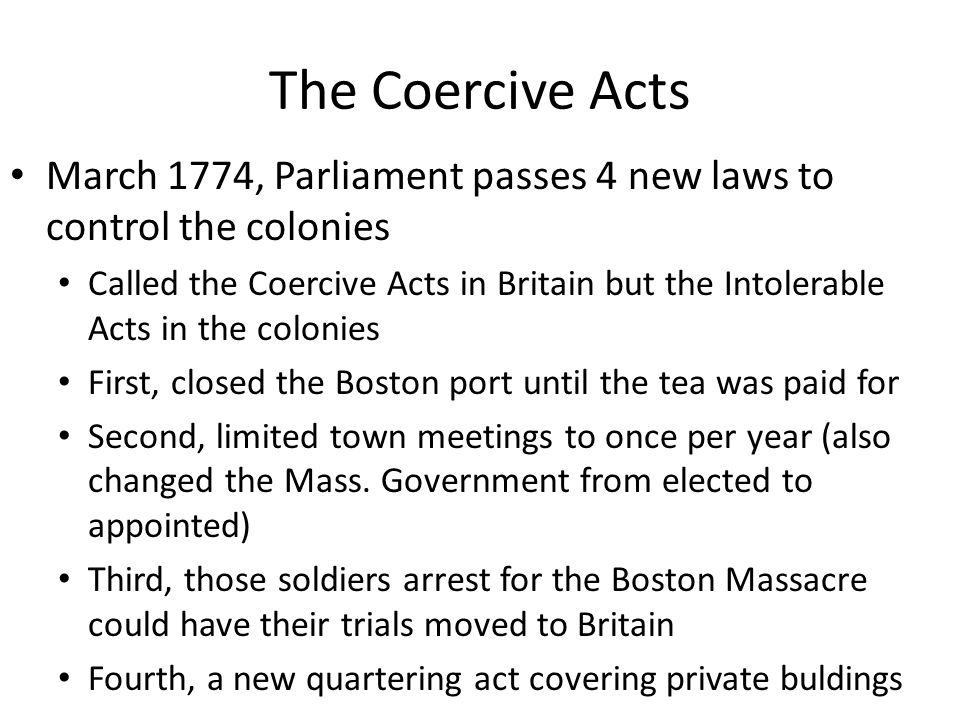 The Coercive Acts March 1774, Parliament passes 4 new laws to control the colonies Called the Coercive Acts in Britain but the Intolerable Acts in the colonies First, closed the Boston port until the tea was paid for Second, limited town meetings to once per year (also changed the Mass.