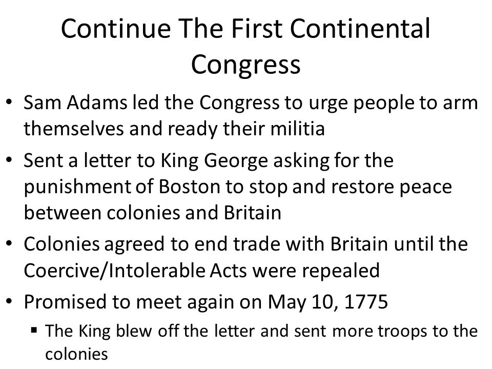 Continue The First Continental Congress Sam Adams led the Congress to urge people to arm themselves and ready their militia Sent a letter to King George asking for the punishment of Boston to stop and restore peace between colonies and Britain Colonies agreed to end trade with Britain until the Coercive/Intolerable Acts were repealed Promised to meet again on May 10, 1775  The King blew off the letter and sent more troops to the colonies