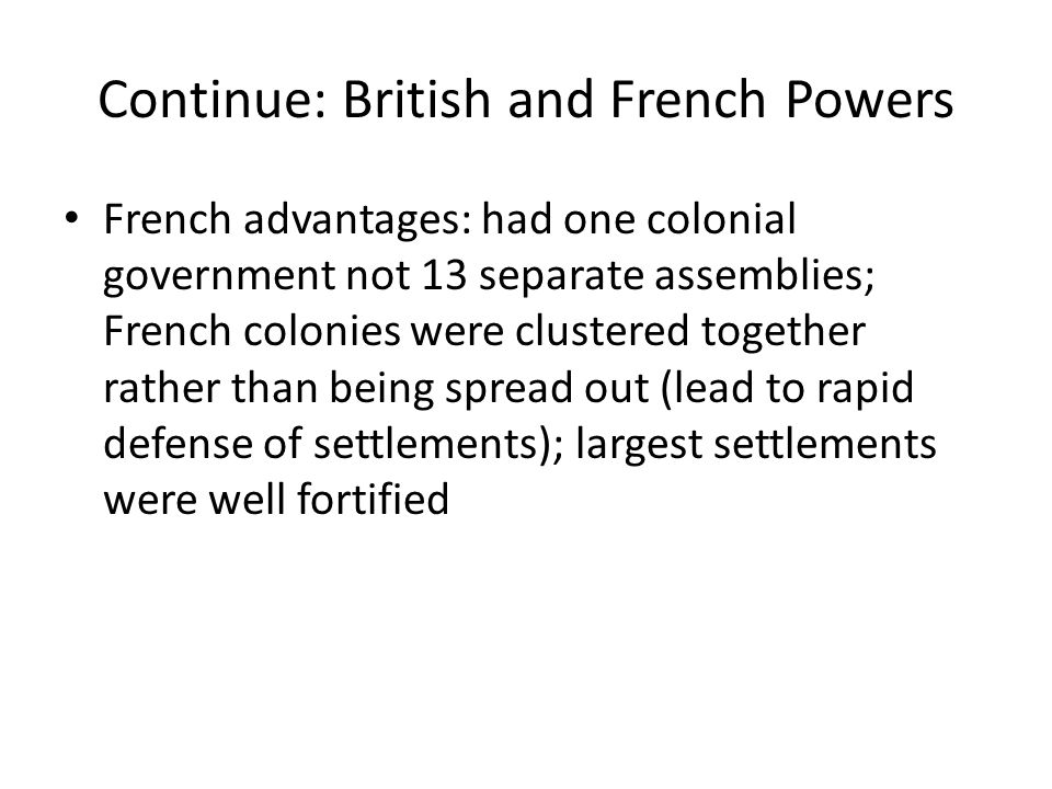 Continue: British and French Powers French advantages: had one colonial government not 13 separate assemblies; French colonies were clustered together rather than being spread out (lead to rapid defense of settlements); largest settlements were well fortified