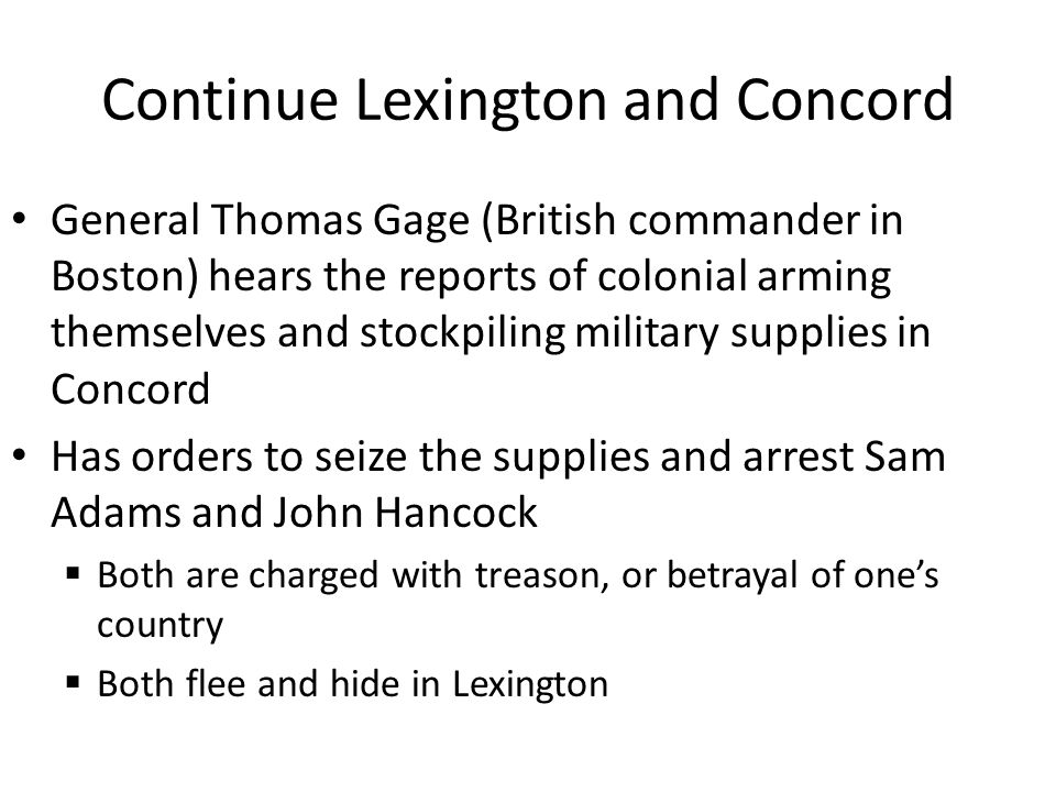 Continue Lexington and Concord General Thomas Gage (British commander in Boston) hears the reports of colonial arming themselves and stockpiling military supplies in Concord Has orders to seize the supplies and arrest Sam Adams and John Hancock  Both are charged with treason, or betrayal of one's country  Both flee and hide in Lexington