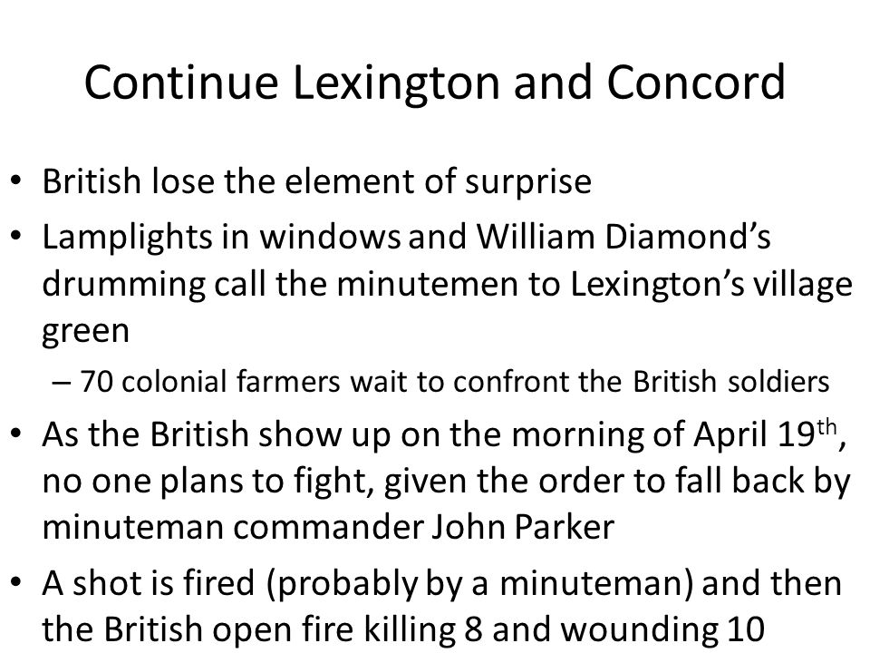 Continue Lexington and Concord British lose the element of surprise Lamplights in windows and William Diamond's drumming call the minutemen to Lexington's village green – 70 colonial farmers wait to confront the British soldiers As the British show up on the morning of April 19 th, no one plans to fight, given the order to fall back by minuteman commander John Parker A shot is fired (probably by a minuteman) and then the British open fire killing 8 and wounding 10