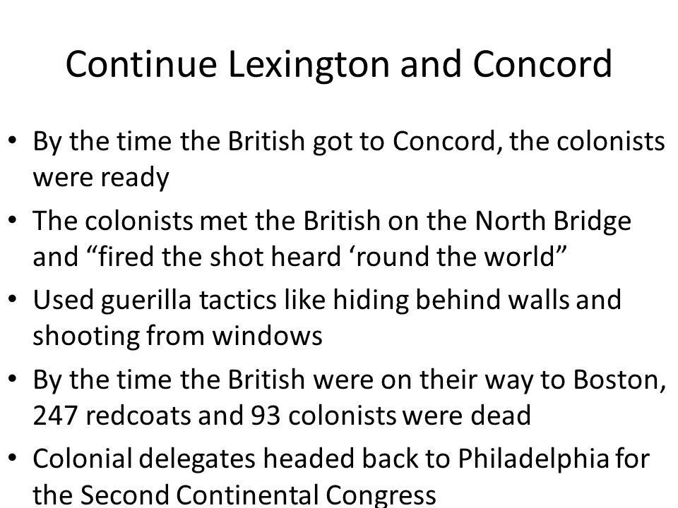 Continue Lexington and Concord By the time the British got to Concord, the colonists were ready The colonists met the British on the North Bridge and