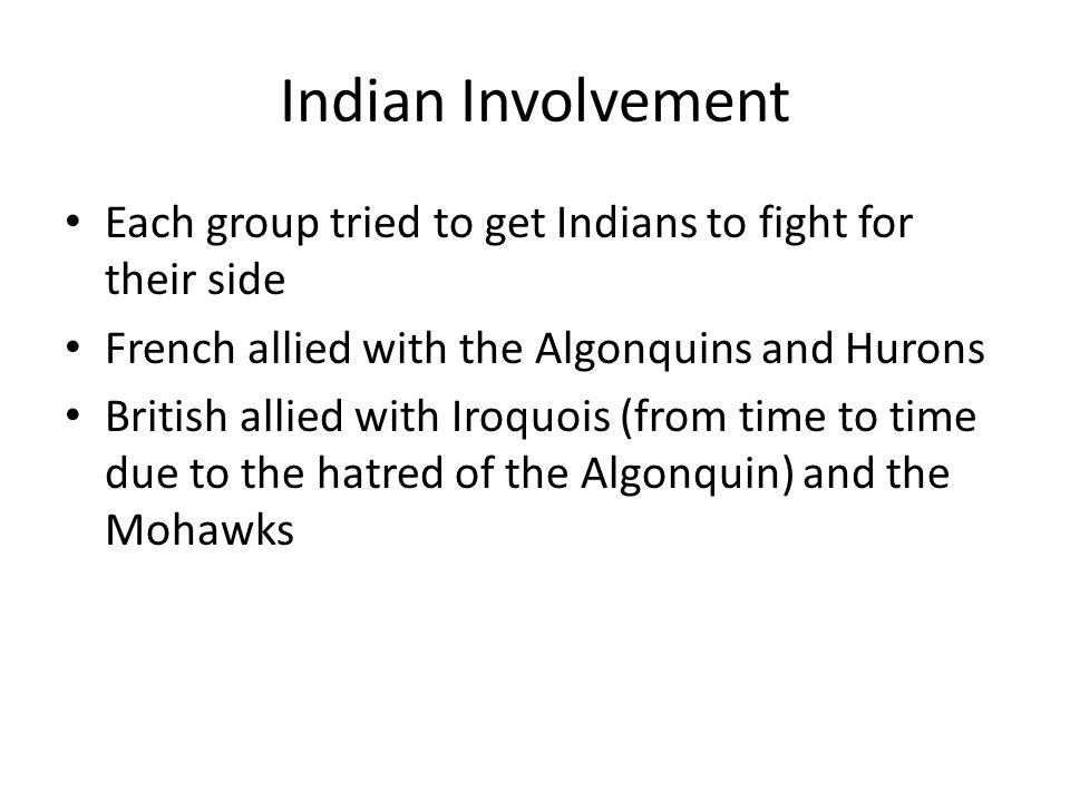 Indian Involvement Each group tried to get Indians to fight for their side French allied with the Algonquins and Hurons British allied with Iroquois (