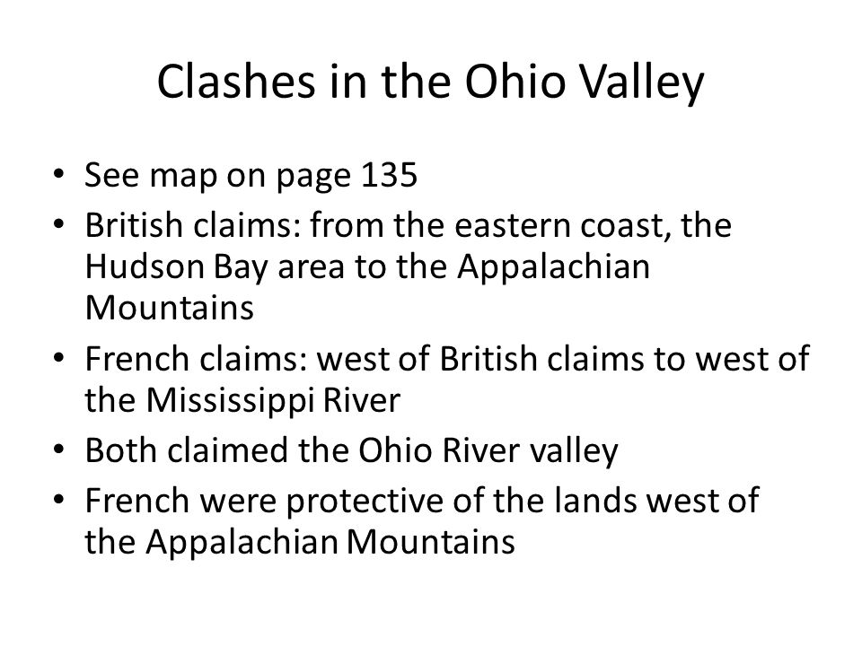 Clashes in the Ohio Valley See map on page 135 British claims: from the eastern coast, the Hudson Bay area to the Appalachian Mountains French claims: west of British claims to west of the Mississippi River Both claimed the Ohio River valley French were protective of the lands west of the Appalachian Mountains