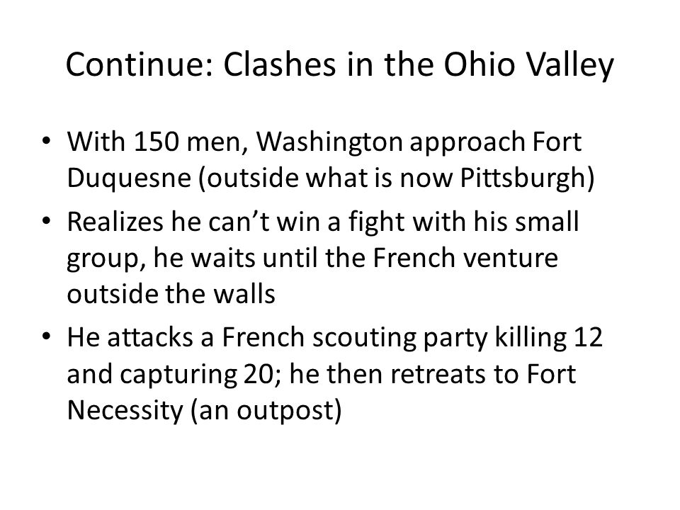 Continue: Clashes in the Ohio Valley With 150 men, Washington approach Fort Duquesne (outside what is now Pittsburgh) Realizes he can't win a fight with his small group, he waits until the French venture outside the walls He attacks a French scouting party killing 12 and capturing 20; he then retreats to Fort Necessity (an outpost)