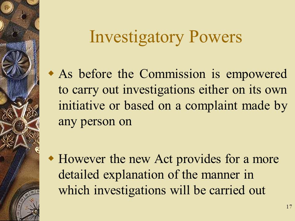 Investigatory Powers  As before the Commission is empowered to carry out investigations either on its own initiative or based on a complaint made by
