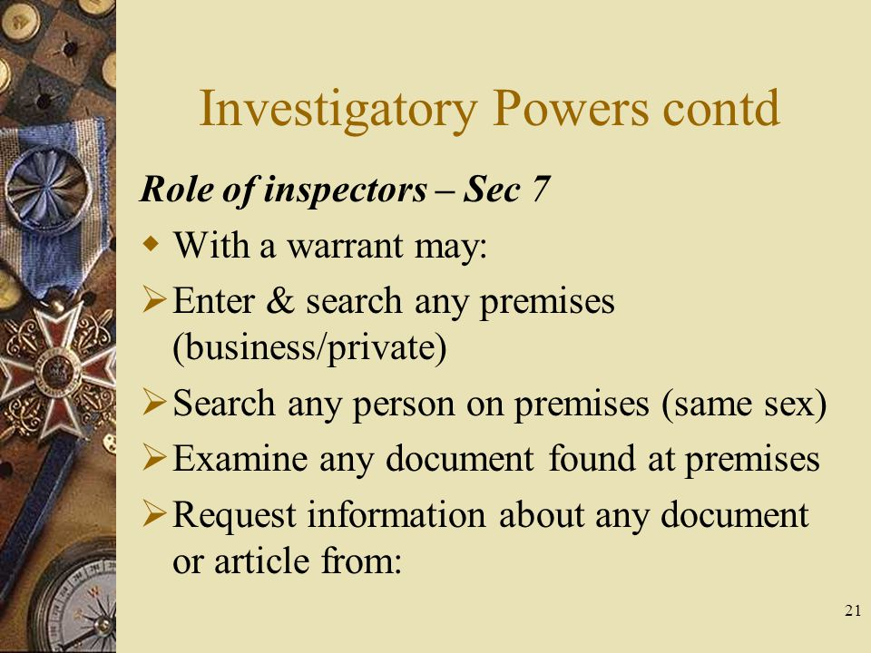 Investigatory Powers contd Role of inspectors – Sec 7  With a warrant may:  Enter & search any premises (business/private)  Search any person on premises (same sex)  Examine any document found at premises  Request information about any document or article from: 21